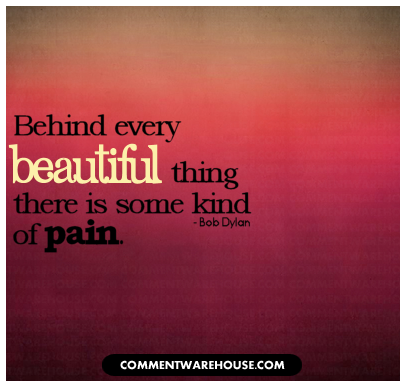 Behind every beautiful thing there is some kind of pain - Bob Dylan | Quote Graphics