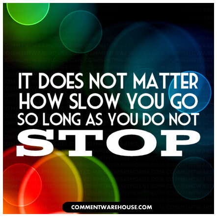 It does not matter how slow you go so long as you do not stop | Quote Graphics
