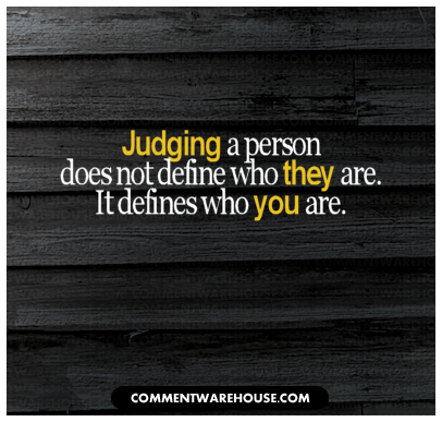 Judging a person does not define who they are. It defines who you are.   Quote graphic