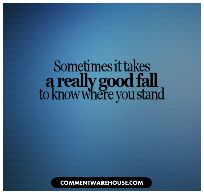 Sometimes it takes a really good fall to know where you stand | Quote Graphic