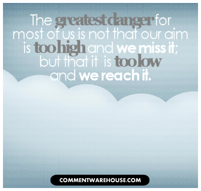 The danger for most of us is not that our aim is too high and we miss it; but that it is too low and we reach it. | Quote Graphic