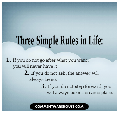 Three simple rules in life 1. If you do not go after what you want, you will never have it 2. If you do not ask, the answer will always be no 3. If you do not step forward, you will always be in the same place. | Quote Graphic
