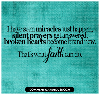I have seen miracles just happen silent prayers get answered, broken hearts become brand new.That's what faith can do.