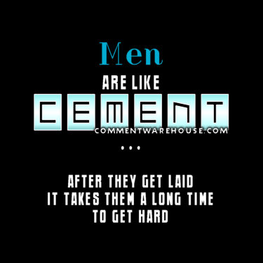 Men are like cement after they get laid it takes them a long time to get hard | funny graphics
