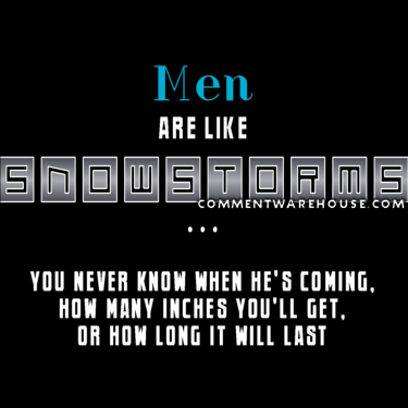 Men are like snowstorms - you never know when he's coming ... | Funny Graphics