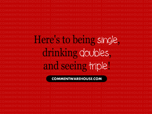 Here's to being single, drinking doubles, and seeing triple   Funny Graphics