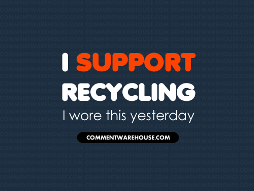 I support recycling I wore this yesterday | Funny Graphics