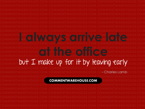 I always arrive late at the office but I make up for it by leaving early | Funny Graphics