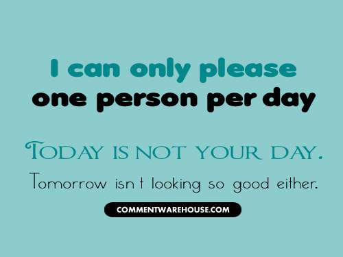 I can only please one person per day. Today is not your day. Tomorrow isn't looking so good either | Funny Graphics