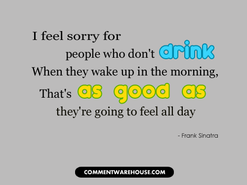 I feel sorry for people who don't drink. When they wake up in the morning, that's as good as they're going to feel all day | Funny Graphics