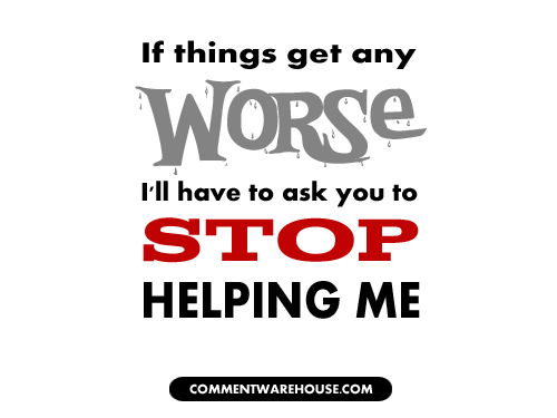 If things get any worse I'll have to ask you to stop helping me | Funny Graphics