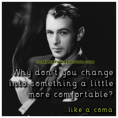 Why don't you change into something a little more comfortable? Like a coma. | Funny Graphics
