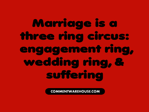 Marriage is a three ring circus: engagement ring, wedding ring, and suffering