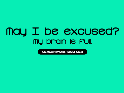 May I be excused? My brain is full | Funny Graphics