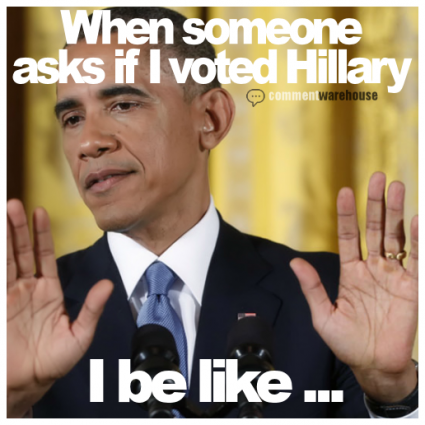 When Someone Asks If I Voted Hillary I Be Like - Obama | Meme Graphic