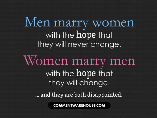 Men marry women with the hope that they will never change. Women marry men with the hope that they will change...and both are disappointed. | Funny Graphics