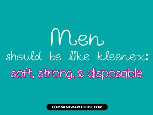 Men should be like kleenex: soft, strong, & disposable | Funny Graphics