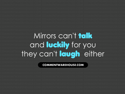 Mirrors can't talk and luckily for you, they can't laugh either | Funny Graphics