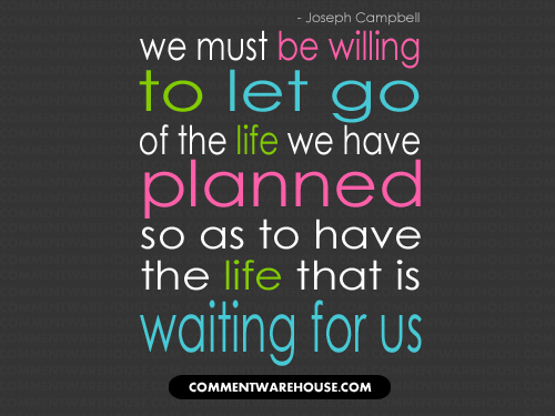 We must be willing to let go of the life we have planned so as to have the life that is waiting for us | Quote graphic