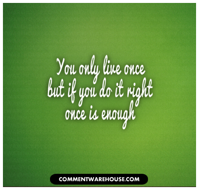 You only live once but if you do it right once is enough | famous quote