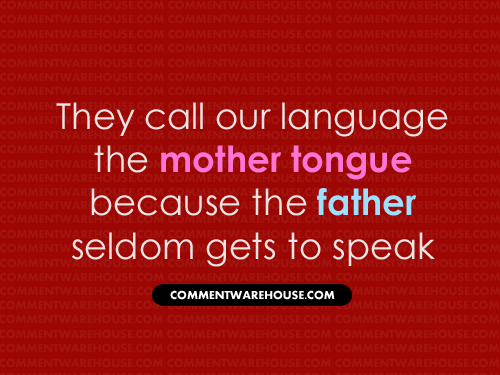 They call our language the mother tongue because father seldom gets to speak | Funny Graphics