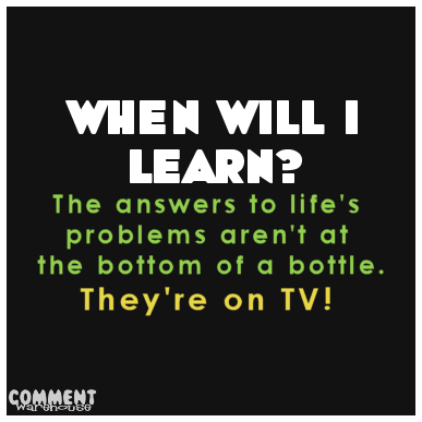 When will I learn the answers to life's problems aren't at the bottom of a bottle. They're on TV | Funny Graphics