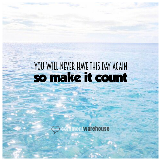 You Will Never Have This Day Again So Make It Count | Quote Graphics