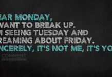 Dear Monday, I want to break up. I'm seeing Tuesday and Dreaming about Friday. Sincerely, it's not me, it's you. | Funny Monday Comments & Graphics