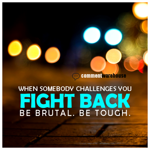 When somebody challenges you fight back. Be brutal. Be Tough. | Quote Graphics | Famous Quotes
