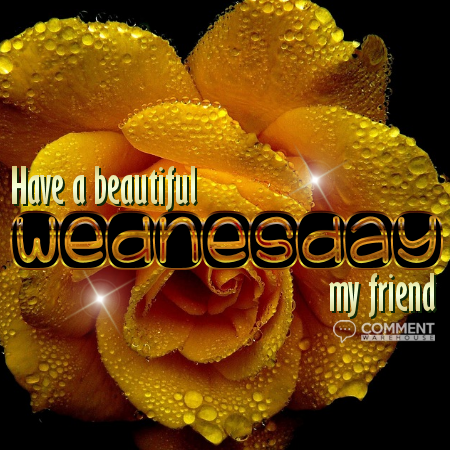 Have a Beautiful Wednesday My Friend - Wednesday Comments