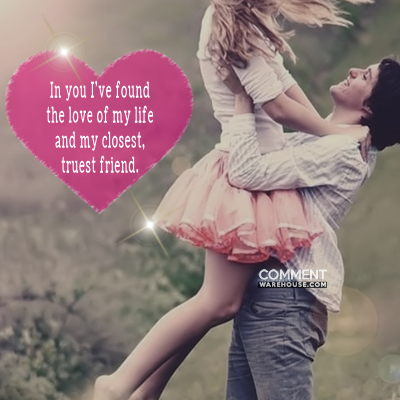 In you I have found the love of my life and my closest and truest friend | Compliment Comments and Graphics