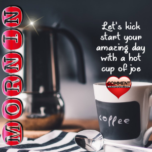 Mornin Lets Kick Start Your Amazing Day with a Hot Cup of Joe | Good Morning Comments and Graphics