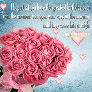 I hope that you have the greatest birthday ever from the moment you open your eyes in the morning until they close late at night | Happy Birthday Messages and Greetings