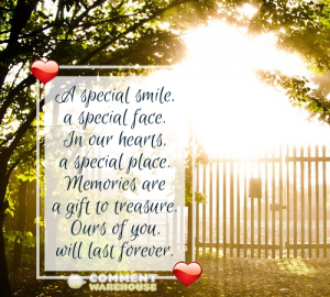 A special smile, a special face. In our hearts, a special place. Memories are a gift to treasure. Ours of you will last forever. | Sympathy & Memorial Quotes & Images