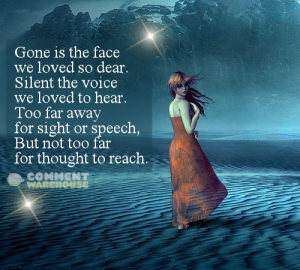 Gone is the face we loved so dear. Silent the voice we loved to hear. Too far away for sight or speech, but not too far for thought to reach. | Memorial & Sympathy Images and Greetings
