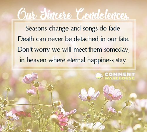 Our Sincere Condolences - Seasons change and songs do fade. Death can never be detached in our fate. Don't worry we will meet them someday, in heaven where eternal happiness stay. | Memorial & Sympathy Quotes and Images