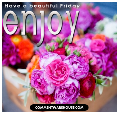Have a beautiful Friday. Enjoy!