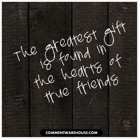 The greatest gift is found in the hearts of true friends