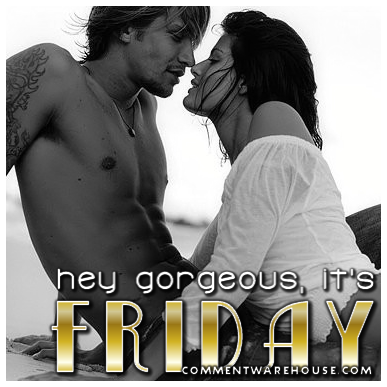 Hey Gorgeous, it's Friday!