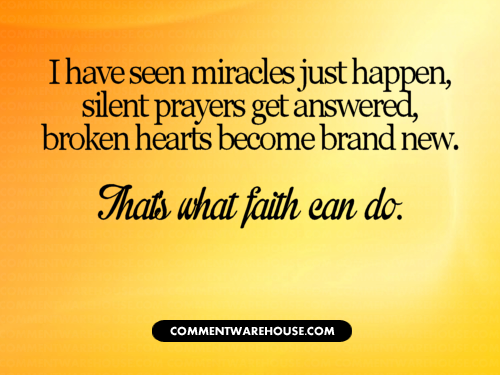 I have seen miracles just happen, silent prayers get answered, broken hearts become brand new. That's what faith can do.