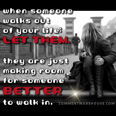 When someone walks out of your life: Let them. They are just making room for someone better to walk in. | Quote Graphics