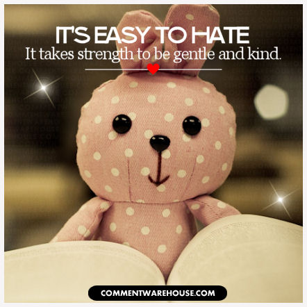 It's easy to hate. It takes strength to be gentle and kind @ commentwarehouse.com