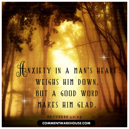 Anxiety in a man's heart weighs him down, but a good word makes him glad | Proverbs 12:25