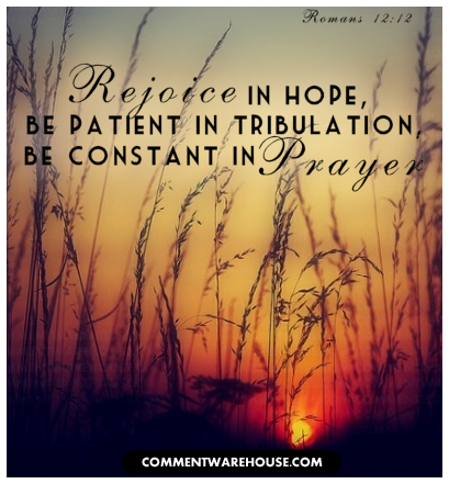 rejoice in hope, be patient in tribulation, be constant in prayer | Romans 12:12