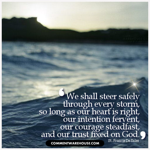 We shall steer safely through every storm, so long as our heart is right, our intention fervent, our courage steadfast, and our trust fixed on God - St. Francis De Sales