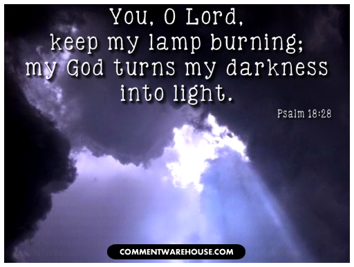 You, O Lord, keep my lamp burning, my God turns my darkness into light | Psalms 18:28