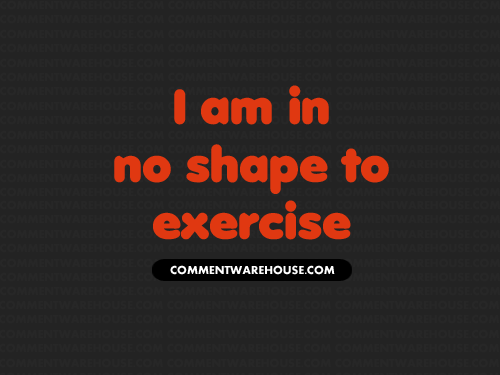 I Am In No Shape to Exercise