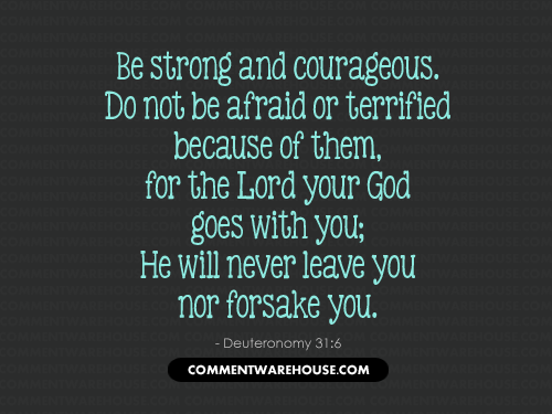 Be strong and courageous. Do not be afraid or terrified because of them, for the Lord your God goes with you - Deuteronomy 31:6