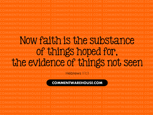 Now faith is the substance of things hoped for, the evidence of things not seen - Hebrews 11:1 | Christian Graphics