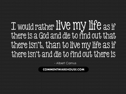I would rather live my life as if there is a God and die to find out that there isn't, than to live my life as if there isn't one and die to find out there is - Albert Camus | Christian Graphics